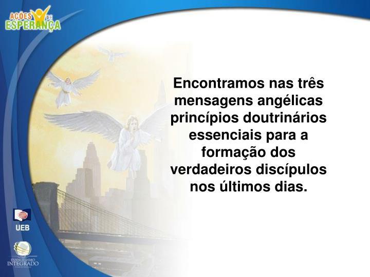 Encontramos nas três mensagens angélicas princípios doutrinários essenciais para a formação dos