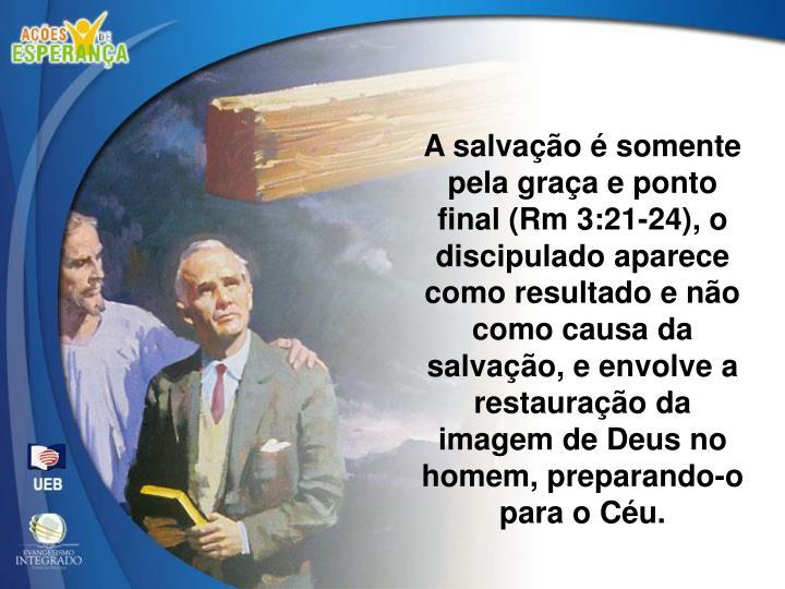 A salvação é somente pela graça e ponto final (Rm 3:21-24), o discipulado aparece como resultado e não como causa da salvação, e envolve a restauração da imagem de Deus no homem, preparando-o para o Céu.