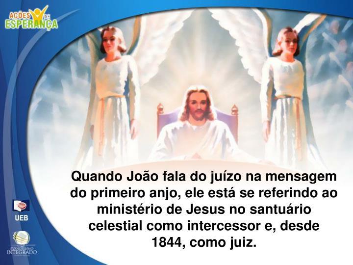 Quando João fala do juízo na mensagem do primeiro anjo, ele está se referindo ao