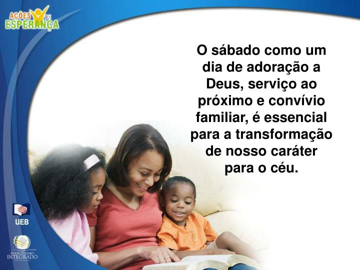 O sábado como um dia de adoração a Deus, serviço ao próximo e convívio familiar, é essencial para a transformação de nosso caráter