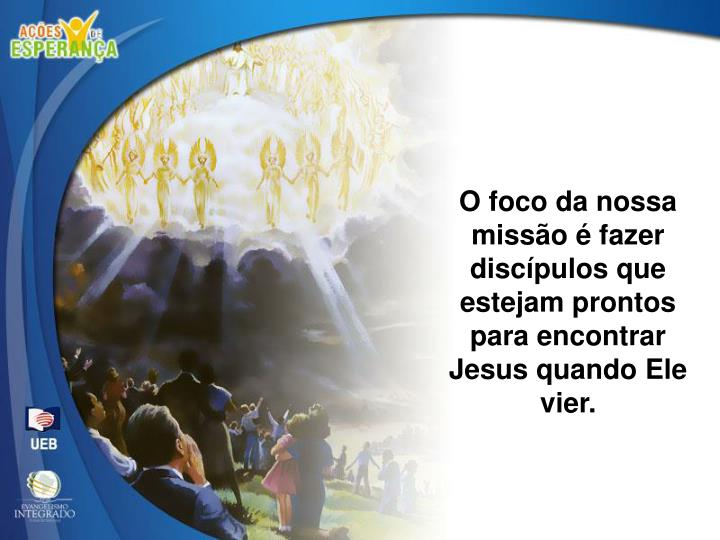 O foco da nossa missão é fazer discípulos que estejam prontos