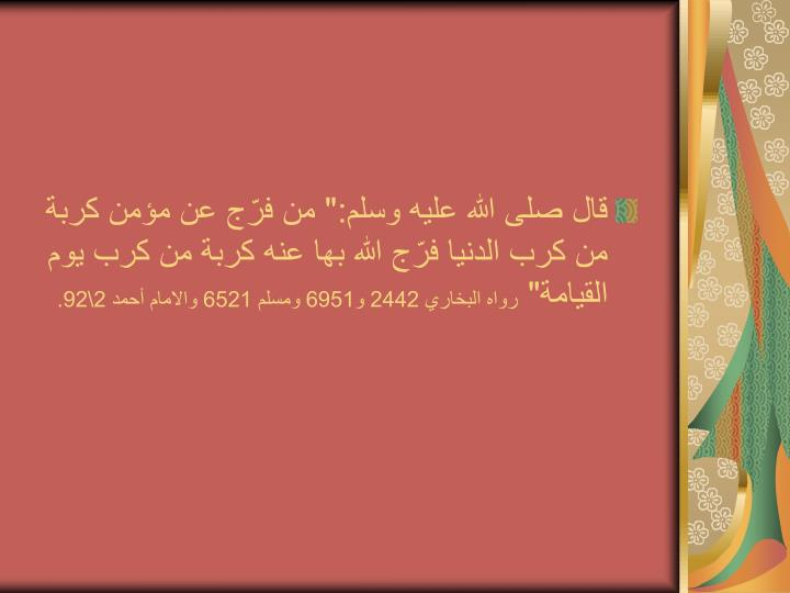 """قال صلى الله عليه وسلم:"""" من فرّج عن مؤمن كربة من كرب الدنيا فرّج الله بها عنه كربة من كرب يوم القيامة"""""""