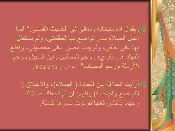 """ويقول الله سبحانه وتعالى في الحديث القدسي:"""" انما اتقبل الصلاة ممن تواضع بها لعظمتي، ولم يستطل بها على خلقي، ولم يبت مصرا على معصيتي، وقطع النهار في ذكري، ورحم المسكين وابن السبيل ورحم الأرملة ورحم المصاب"""""""
