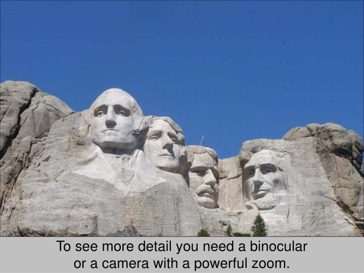 To see more detail you need a binocular