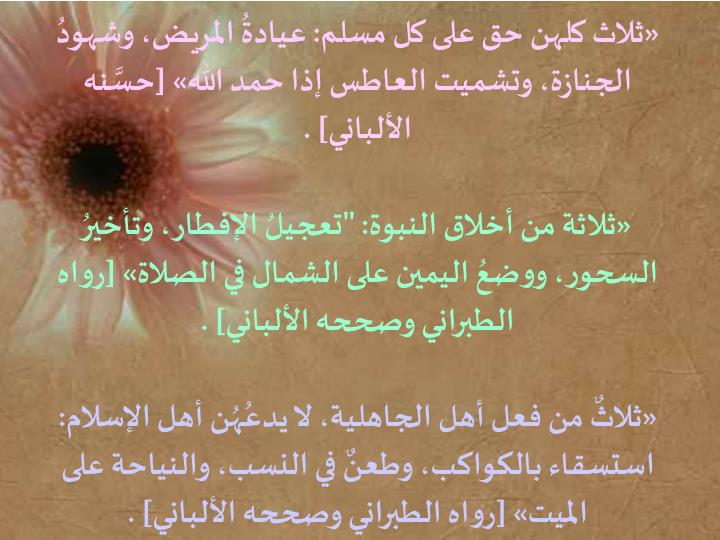 «ثلاث كلهن حق على كل مسلم: عيادةُ المريض، وشهودُ الجنازة، وتشميت العاطس إذا حمد الله» [حسَّنه الألباني] .