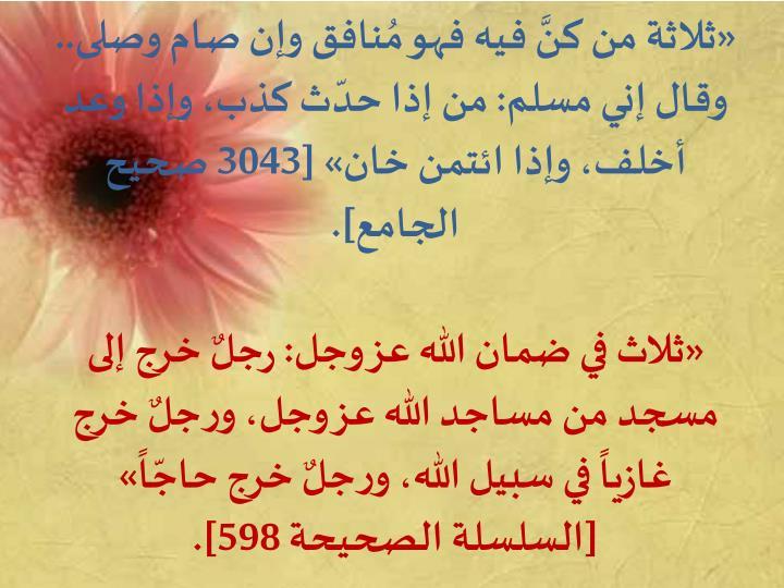 «ثلاثة من كنَّ فيه فهو مُنافق وإن صام وصلى.. وقال إني مسلم: من إذا حدّث كذب، وإذا وعد أخلف، وإذا ائتمن خان» [3043 صحيح الجامع].
