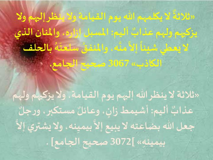 «ثلاثةٌ لا يكلمهم الله يوم القيامة ولا ينظر إليهم ولا يزكيهم ولهم عذابٌ أليم: المسبل إزاره، والمنان الذي لا يعطي شيئاً إلاَّ منَّه، والمنفقُ سلعتَهُ بالحلف الكاذب» 3067 صحيح الجامع.