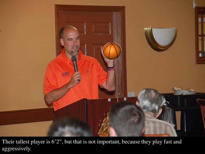 """Their tallest player is 6'2"""", but that is not important, because they play fast and aggressively."""