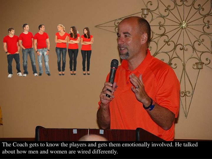 The Coach gets to know the players and gets them emotionally involved. He talked about how men and women are wired differently.