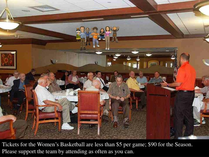 Tickets for the Women's Basketball are less than $5 per game; $90 for the Season. Please support the team by attending as often as you can.