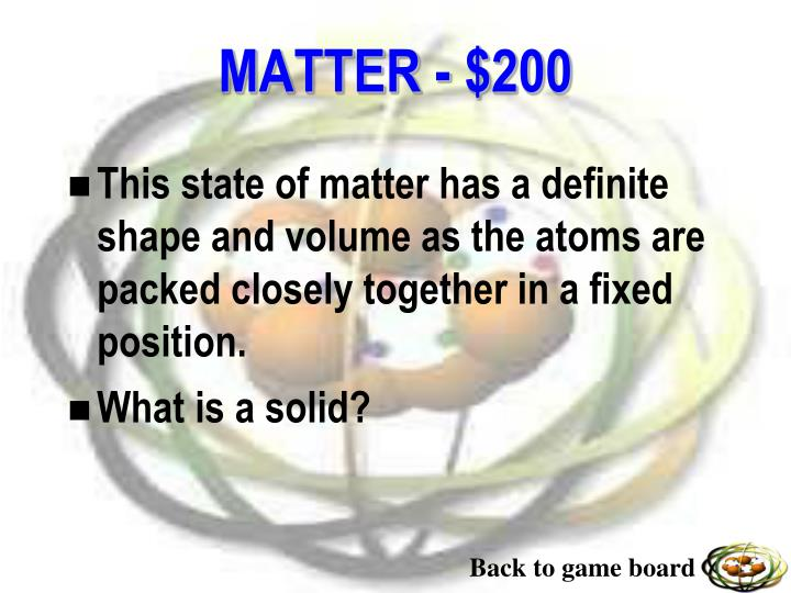 This state of matter has a definite shape and volume as the atoms are packed closely together in a fixed position.