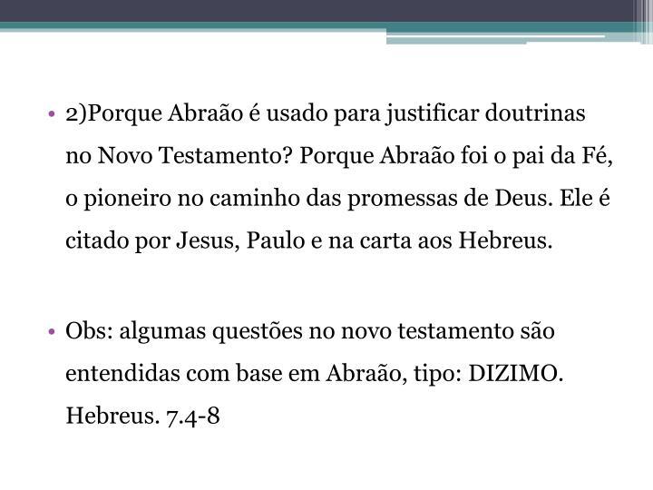 2)Porque Abraão é usado para justificar doutrinas no Novo Testamento? Porque Abraão foi o pai da ...