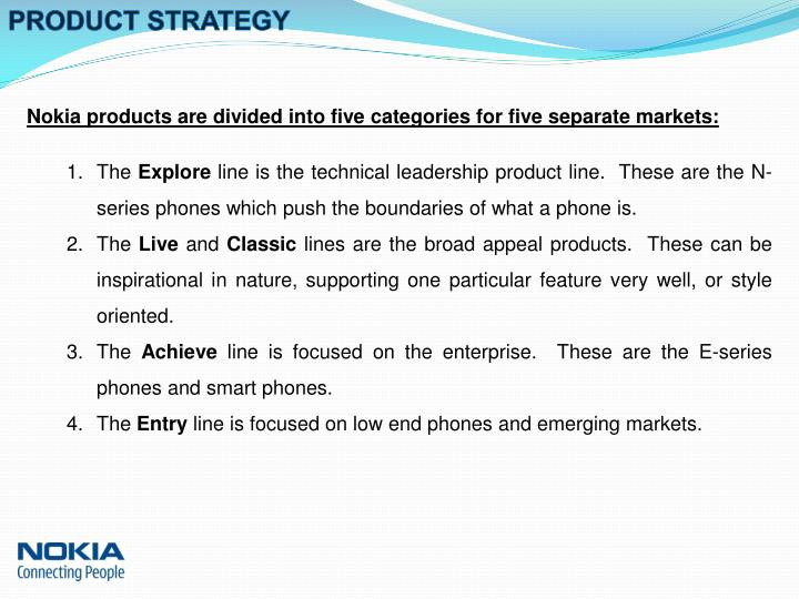 strategy of nokia for new product Nokia also follows strategies of innovation and diversification with the new technological advancements and introducing innovative styles and attractive designs in mobile technology it also involves horizontal integration and business expansion.