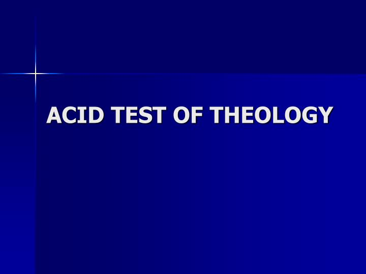 ACID TEST OF THEOLOGY