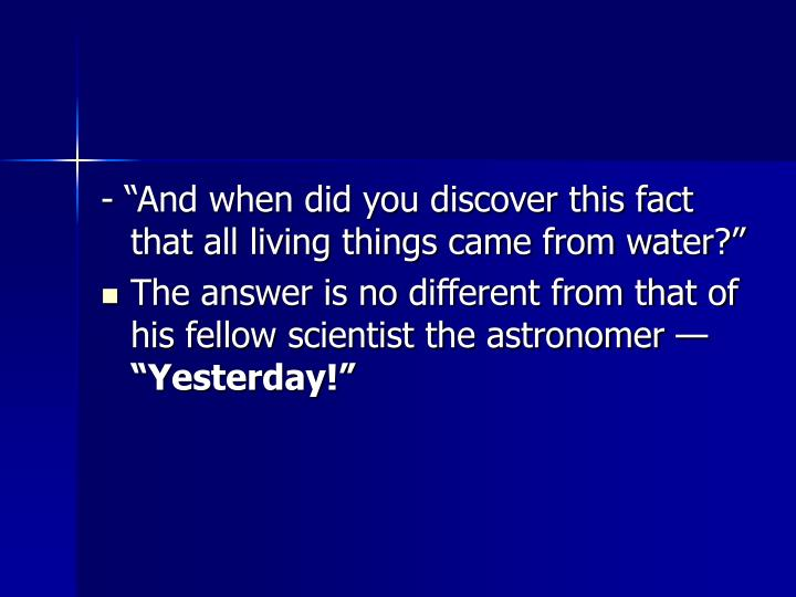 """- """"And when did you discover this fact that all living things came from water?"""""""