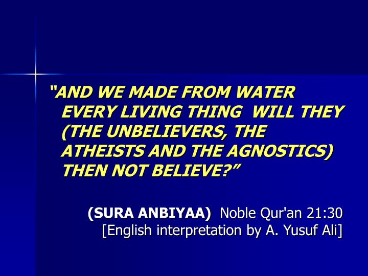 """""""AND WE MADE FROM WATER EVERY LIVING THING  WILL THEY (THE UNBELIEVERS, THE ATHEISTS AND THE AGNOSTICS) THEN NOT BELIEVE?"""""""