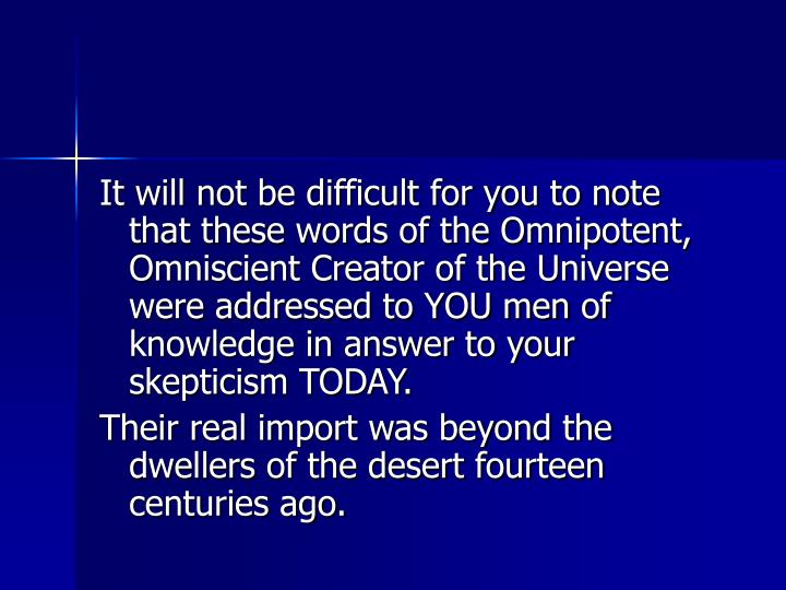 It will not be difficult for you to note that these words of the Omnipotent, Omniscient Creator of the Universe were addressed to YOU men of knowledge in answer to your skepticism TODAY.