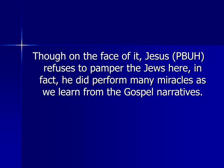 Though on the face of it, Jesus (PBUH) refuses to pamper the Jews here, in fact, he did perform many miracles as we learn from the Gospel narratives.