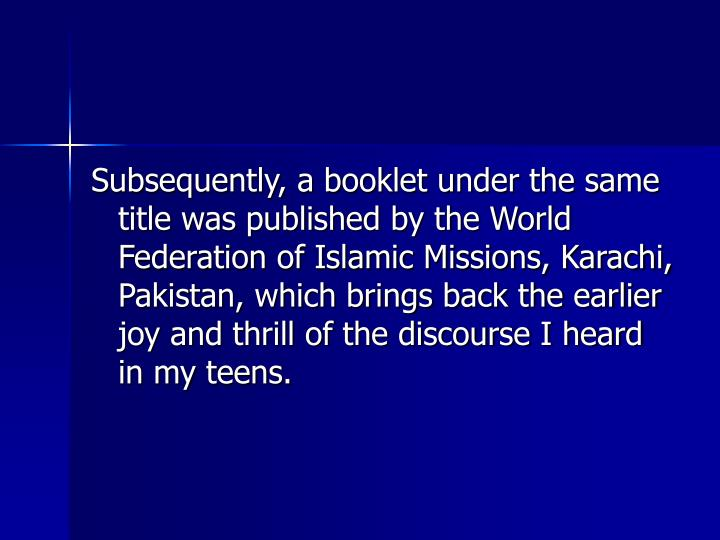 Subsequently, a booklet under the same title was published by the World Federation of Islamic Missions, Karachi, Pakistan, which brings back the earlier joy and thrill of the discourse I heard in my teens.