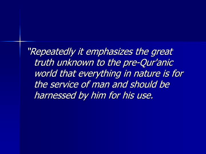 """""""Repeatedly it emphasizes the great truth unknown to the pre-Qur'anic world that everything in nature is for the service of man and should be harnessed by him for his use."""