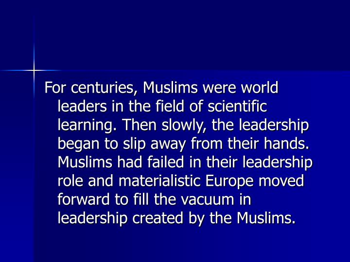 For centuries, Muslims were world leaders in the field of scientific learning. Then slowly, the leadership began to slip away from their hands. Muslims had failed in their leadership role and materialistic Europe moved forward to fill the vacuum in leadership created by the Muslims.