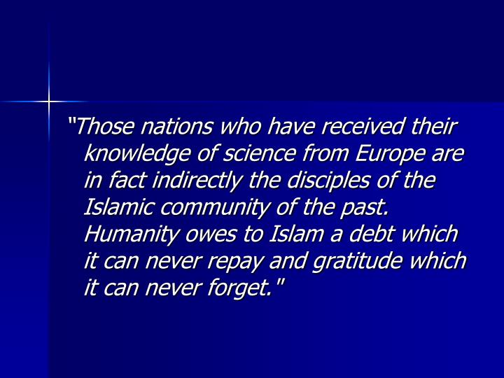 """""""Those nations who have received their knowledge of science from Europe are in fact indirectly the disciples of the Islamic community of the past. Humanity owes to Islam a debt which it can never repay and gratitude which it can never forget."""""""