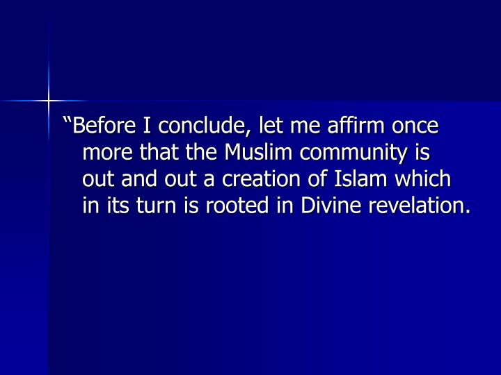 """""""Before I conclude, let me affirm once more that the Muslim community is out and out a creation of Islam which in its turn is rooted in Divine revelation."""