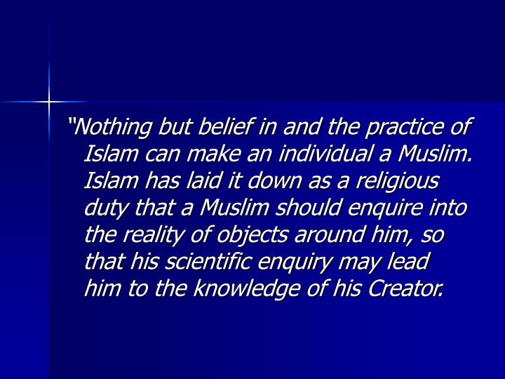 """""""Nothing but belief in and the practice of Islam can make an individual a Muslim. Islam has laid it down as a religious duty that a Muslim should enquire into the reality of objects around him, so that his scientific enquiry may lead him to the knowledge of his Creator."""