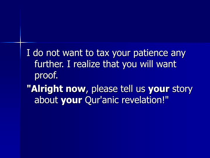 I do not want to tax your patience any further. I realize that you will want proof.