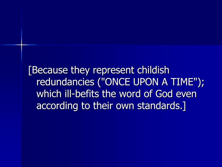 """[Because they represent childish redundancies (""""ONCE UPON A TIME""""); which ill-befits the word of God even according to their own standards.]"""