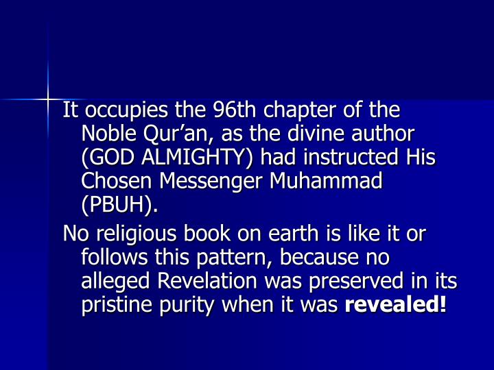It occupies the 96th chapter of the Noble Qur'an, as the divine author (GOD ALMIGHTY) had instructed His Chosen Messenger Muhammad (PBUH).
