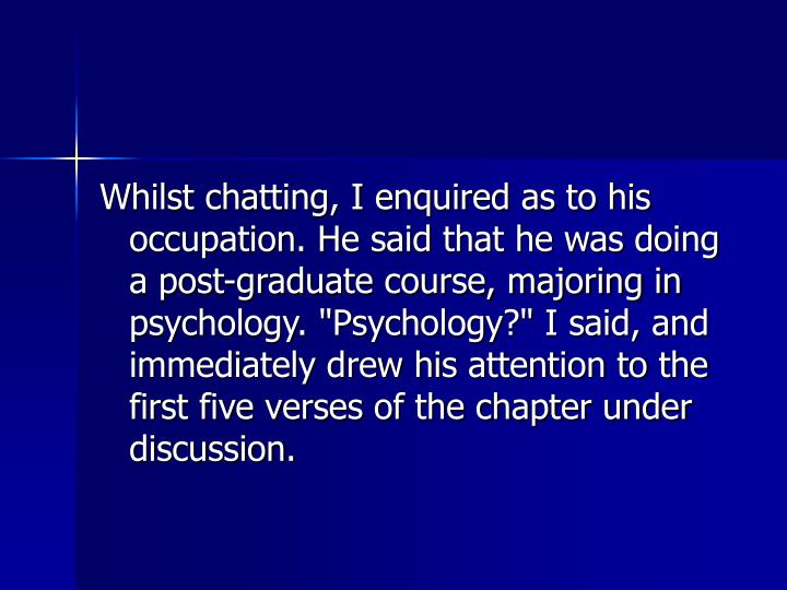 """Whilst chatting, I enquired as to his occupation. He said that he was doing a post-graduate course, majoring in psychology. """"Psychology?"""" I said, and immediately drew his attention to the first five verses of the chapter under discussion."""