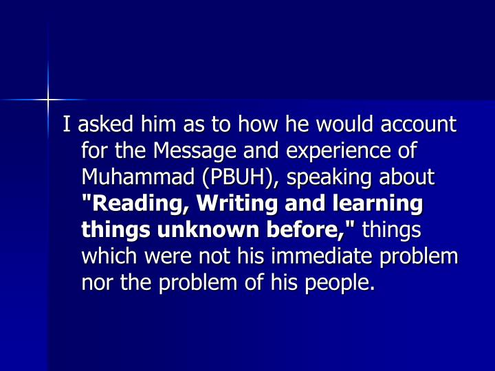 I asked him as to how he would account for the Message and experience of Muhammad (PBUH), speaking about