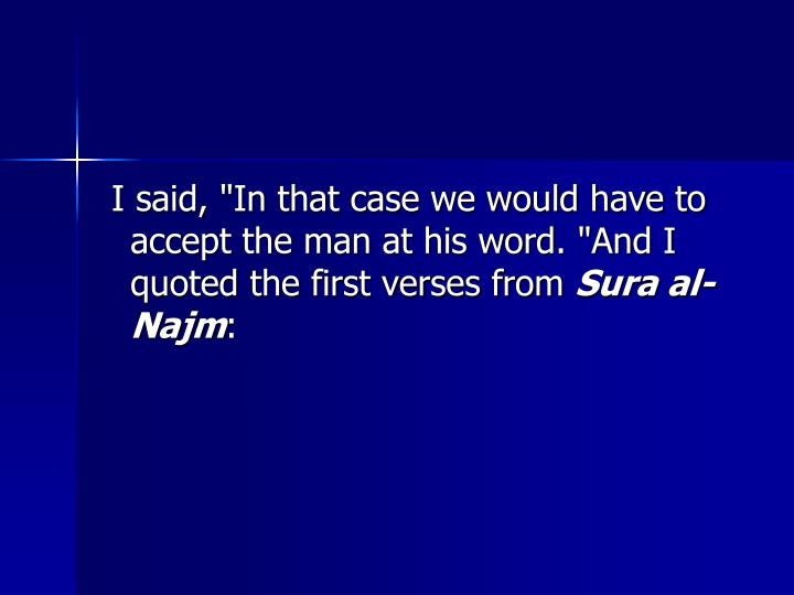"""I said, """"In that case we would have to accept the man at his word. """"And I quoted the first verses from"""
