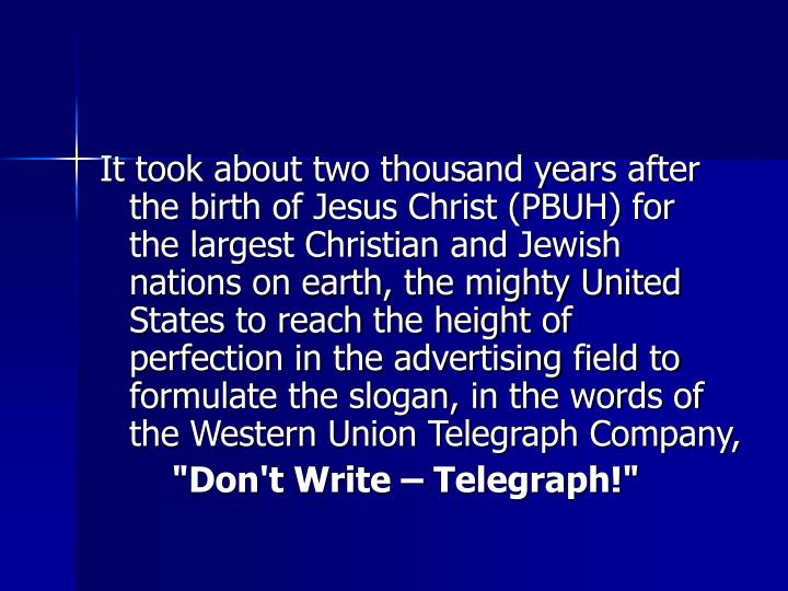 It took about two thousand years after the birth of Jesus Christ (PBUH) for the largest Christian and Jewish nations on earth, the mighty United States to reach the height of perfection in the advertising field to formulate the slogan, in the words of the Western Union Telegraph Company,