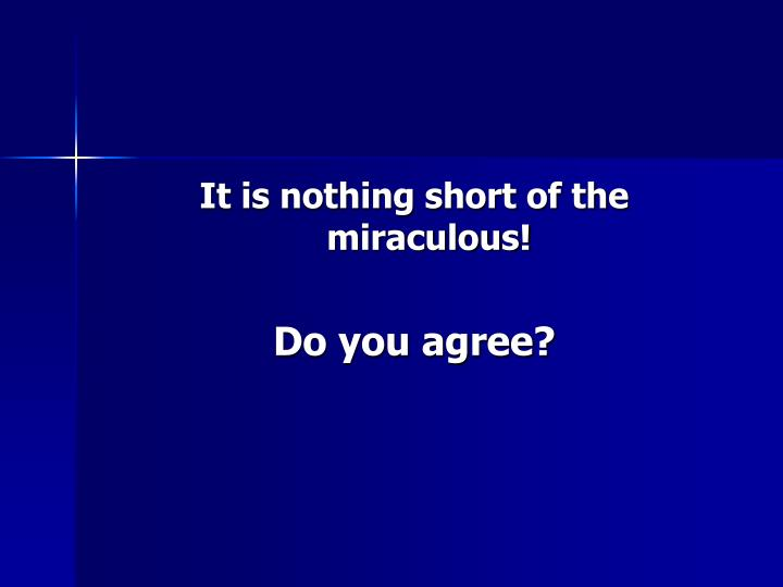 It is nothing short of the miraculous!