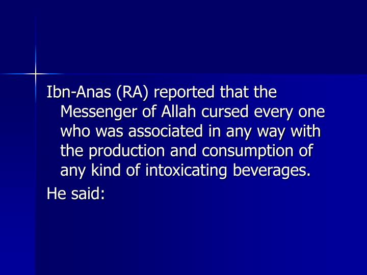 Ibn-Anas (RA) reported that the Messenger of Allah cursed every one who was associated in any way with the production and consumption of any kind of intoxicating beverages.