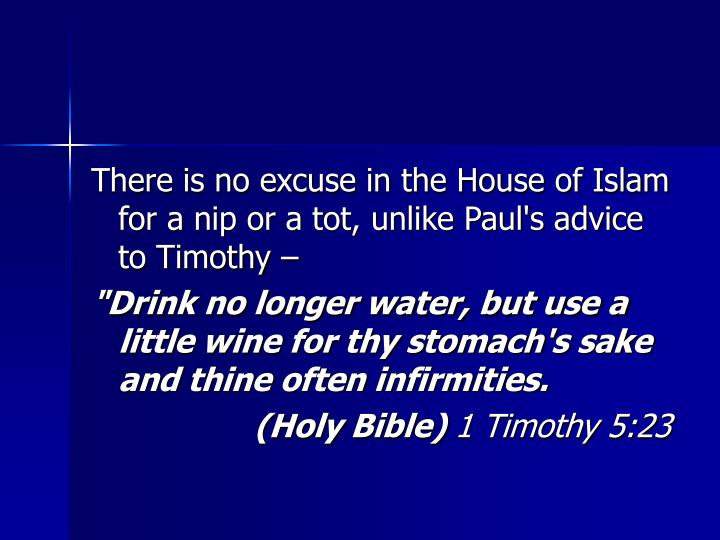 There is no excuse in the House of Islam for a nip or a tot, unlike Paul's advice to Timothy –