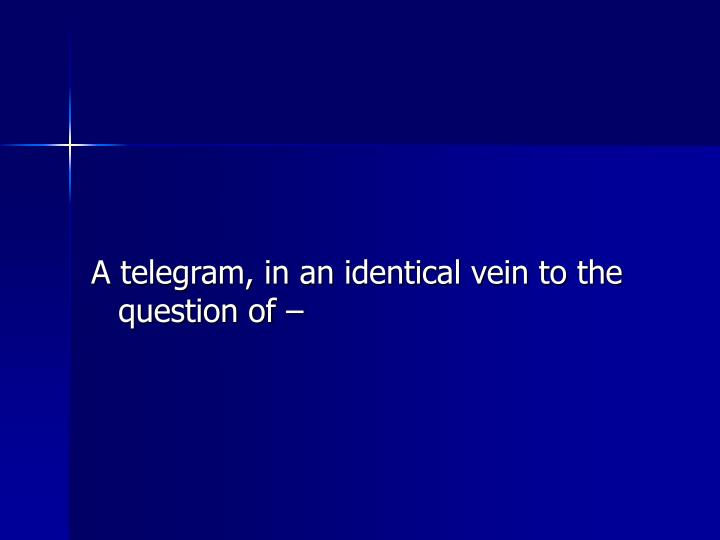 A telegram, in an identical vein to the question of –