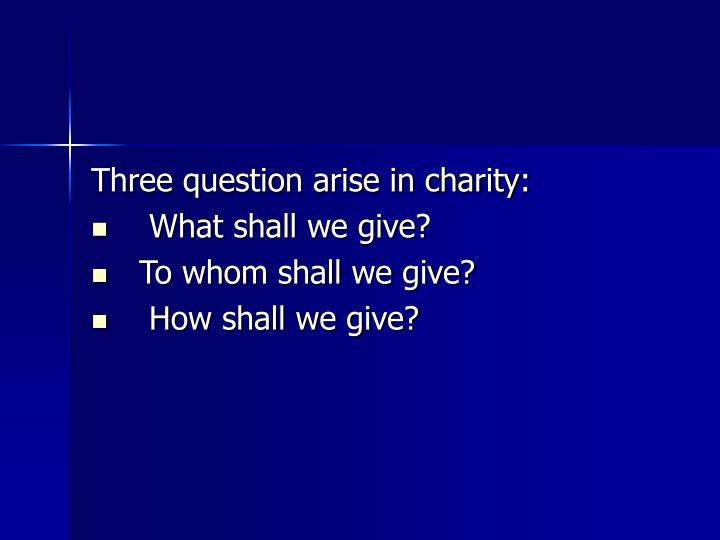 Three question arise in charity: