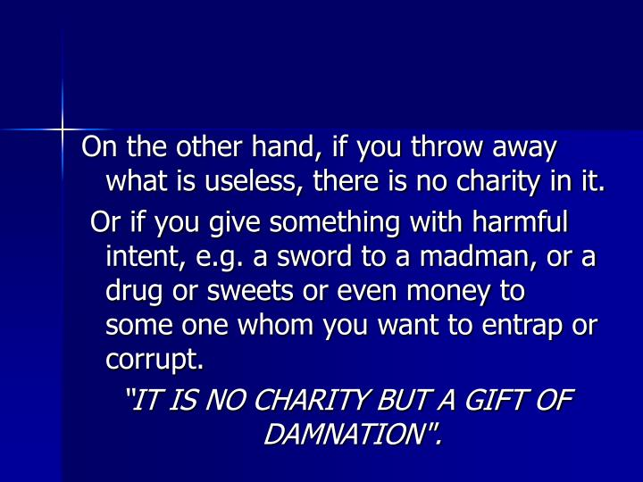 On the other hand, if you throw away what is useless, there is no charity in it.
