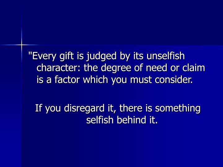 """""""Every gift is judged by its unselfish character: the degree of need or claim is a factor which you must consider."""