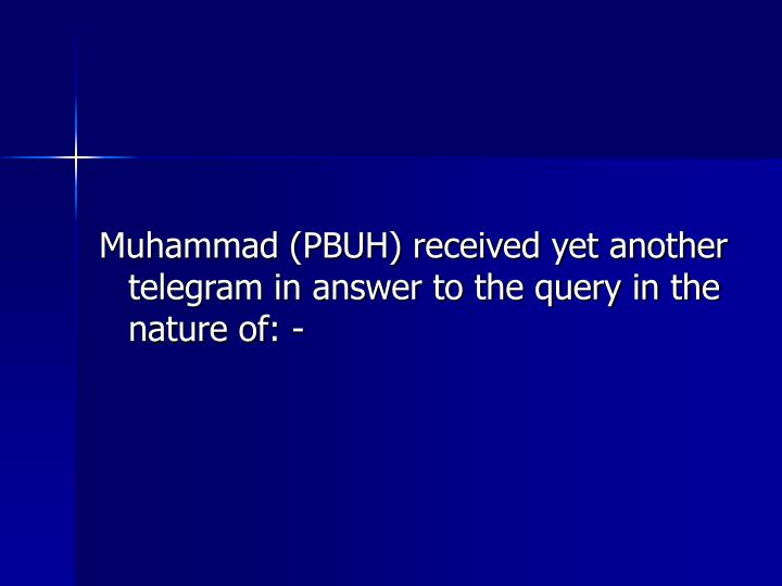 Muhammad (PBUH) received yet another telegram in answer to the query in the nature of: -