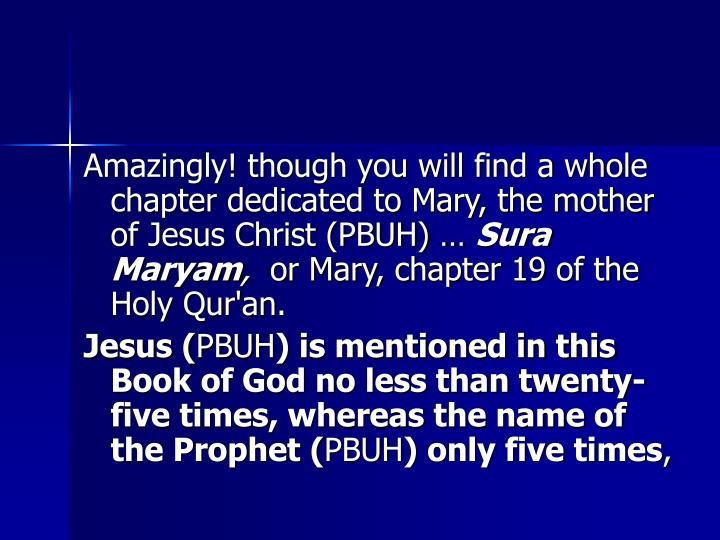 Amazingly! though you will find a whole chapter dedicated to Mary, the mother of Jesus Christ (PBUH) …