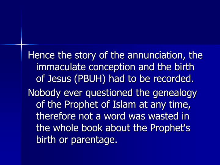 Hence the story of the annunciation, the immaculate conception and the birth of Jesus (PBUH) had to be recorded.