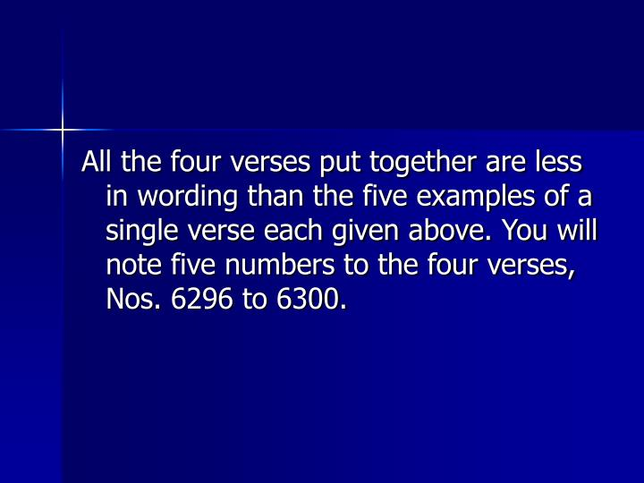 All the four verses put together are less in wording than the five examples of a single verse each given above. You will note five numbers to the four verses, Nos. 6296 to 6300.