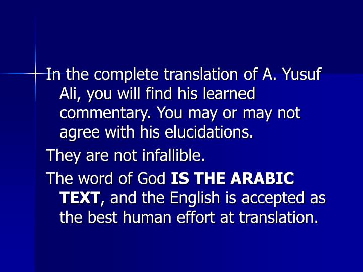 In the complete translation of A. Yusuf Ali, you will find his learned commentary. You may or may not agree with his elucidations.
