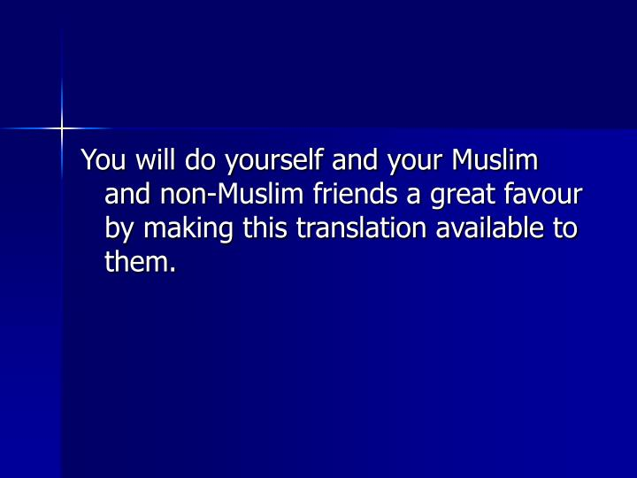 You will do yourself and your Muslim and non-Muslim friends a great favour by making this translation available to them.