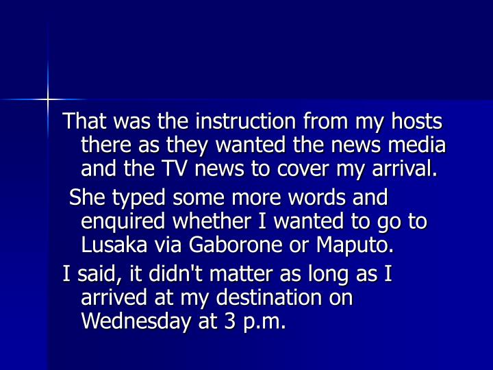 That was the instruction from my hosts there as they wanted the news media and the TV news to cover my arrival.