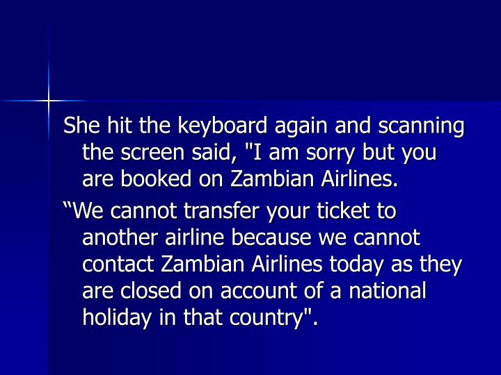 """She hit the keyboard again and scanning the screen said, """"I am sorry but you are booked on Zambian Airlines."""
